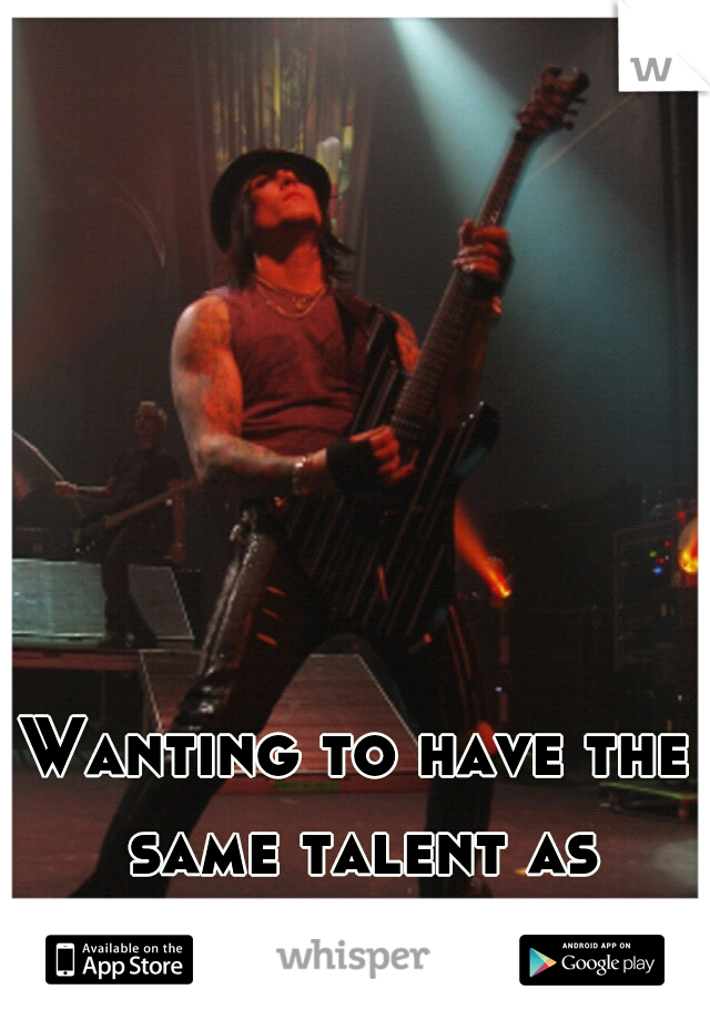 Wanting to have the same talent as Synister Gates..