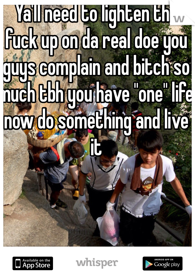 """Ya'll need to lighten the fuck up on da real doe you guys complain and bitch so much tbh you have """"one"""" life now do something and live it"""