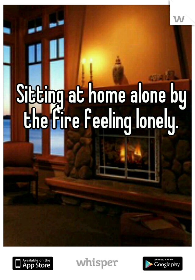 Sitting at home alone by the fire feeling lonely.