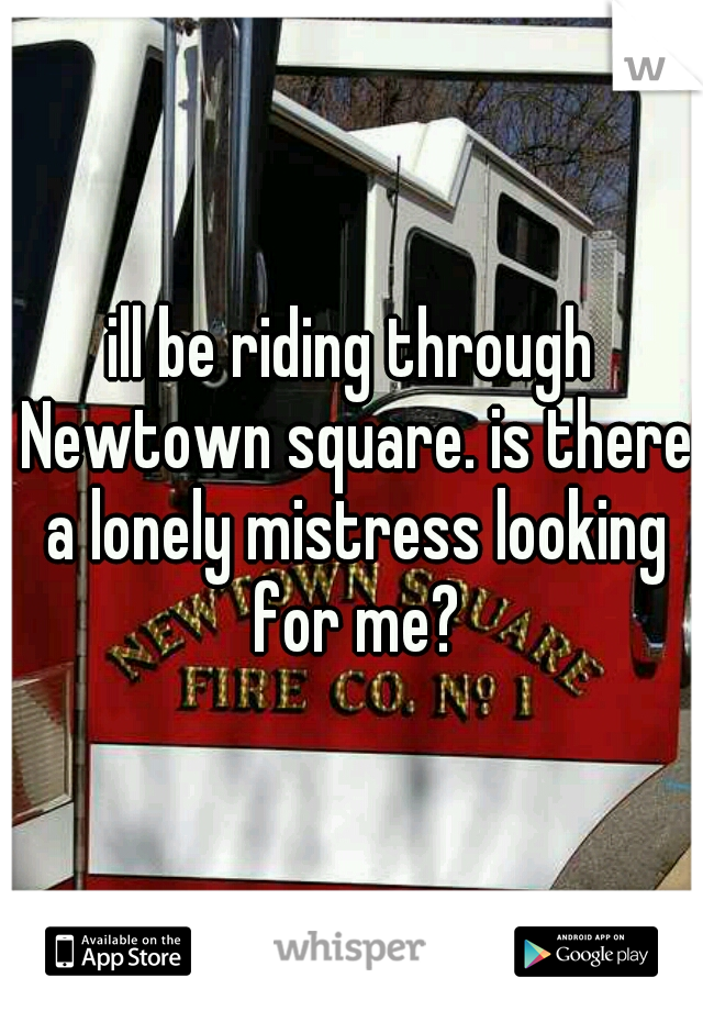 ill be riding through Newtown square. is there a lonely mistress looking for me?
