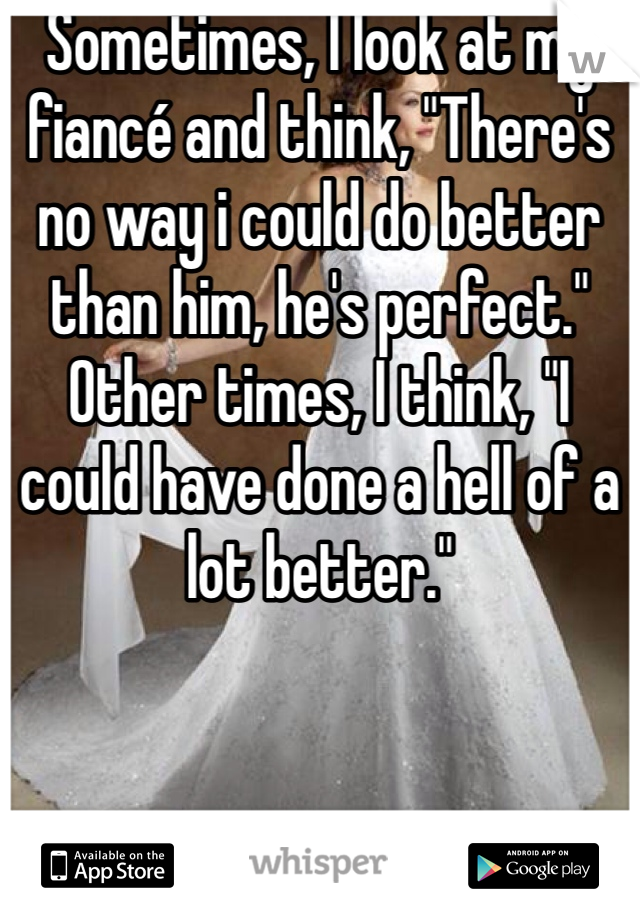 """Sometimes, I look at my fiancé and think, """"There's no way i could do better than him, he's perfect."""" Other times, I think, """"I could have done a hell of a lot better."""""""