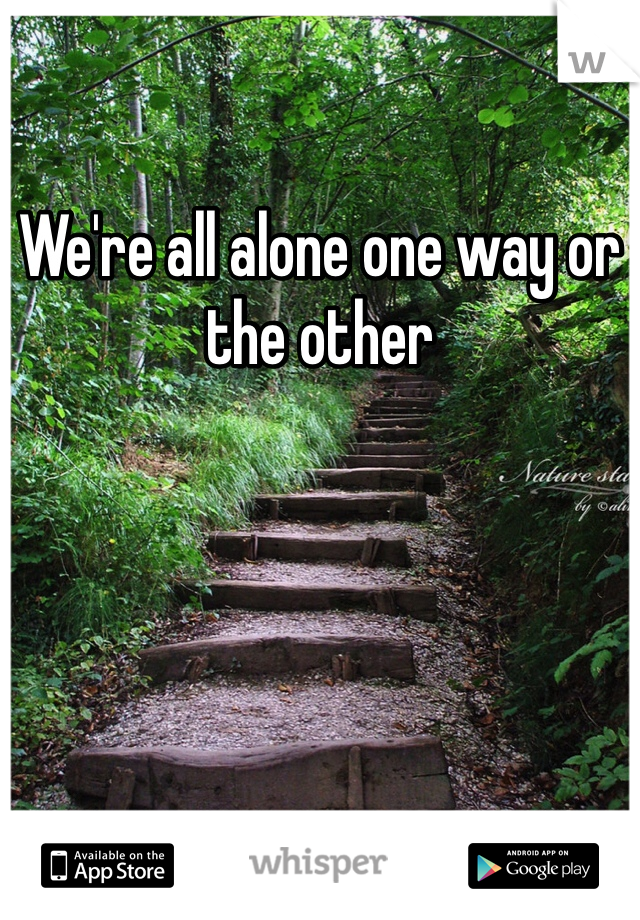 We're all alone one way or the other