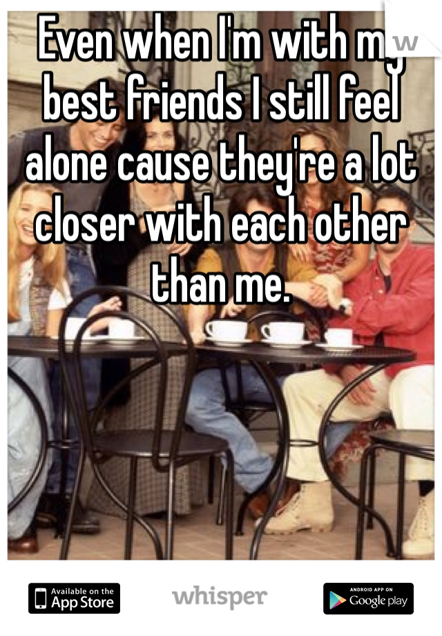 Even when I'm with my best friends I still feel alone cause they're a lot closer with each other than me.