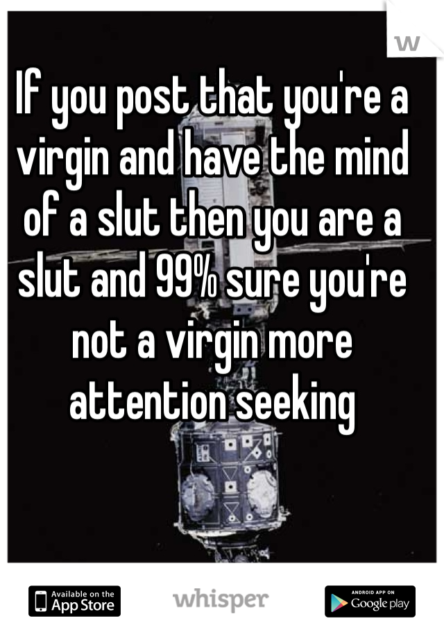 If you post that you're a virgin and have the mind of a slut then you are a slut and 99% sure you're not a virgin more attention seeking