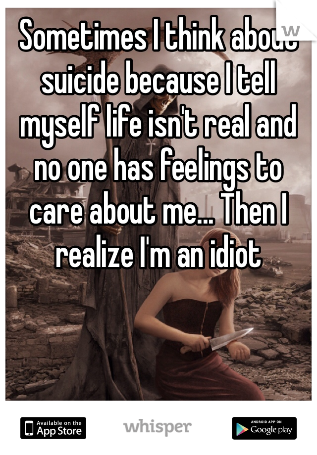 Sometimes I think about suicide because I tell myself life isn't real and no one has feelings to care about me... Then I realize I'm an idiot