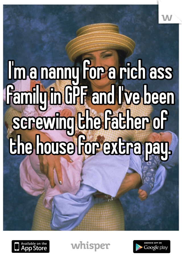 I'm a nanny for a rich ass family in GPF and I've been screwing the father of the house for extra pay.