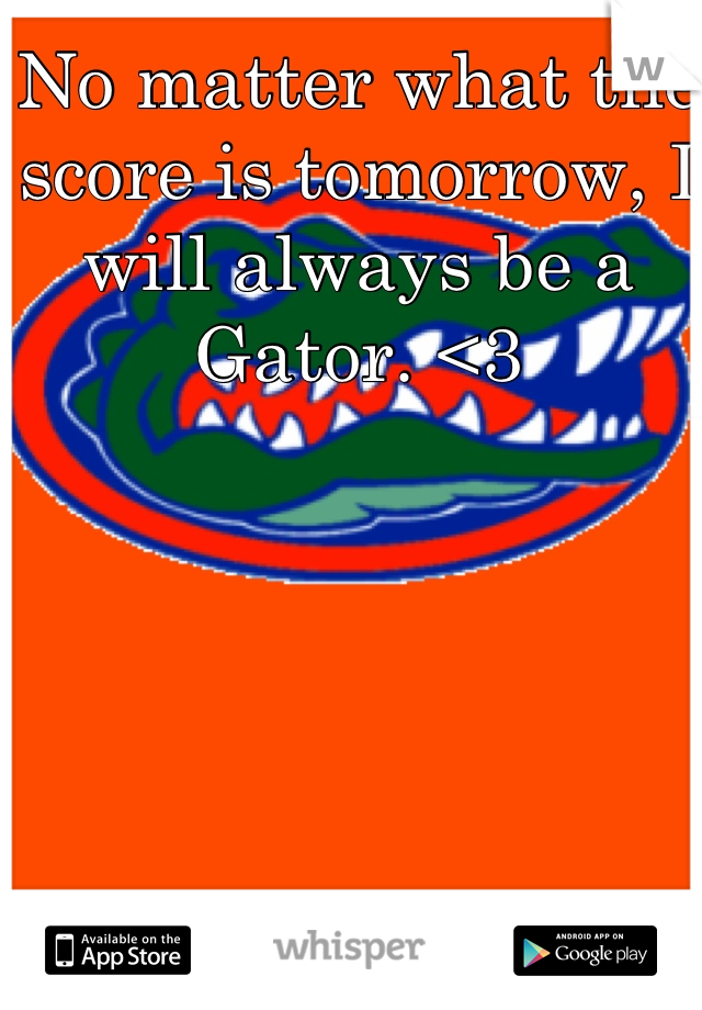 No matter what the score is tomorrow, I will always be a Gator. <3