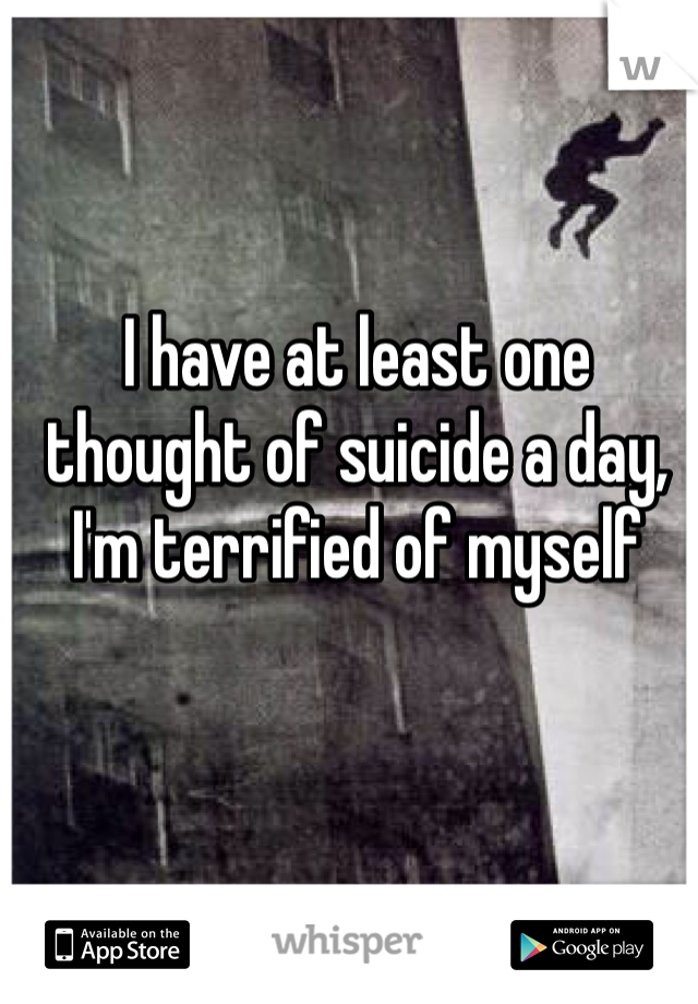 I have at least one thought of suicide a day, I'm terrified of myself