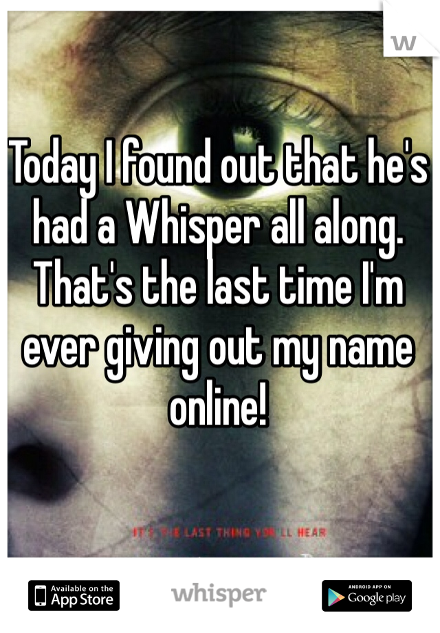 Today I found out that he's had a Whisper all along. That's the last time I'm ever giving out my name online!