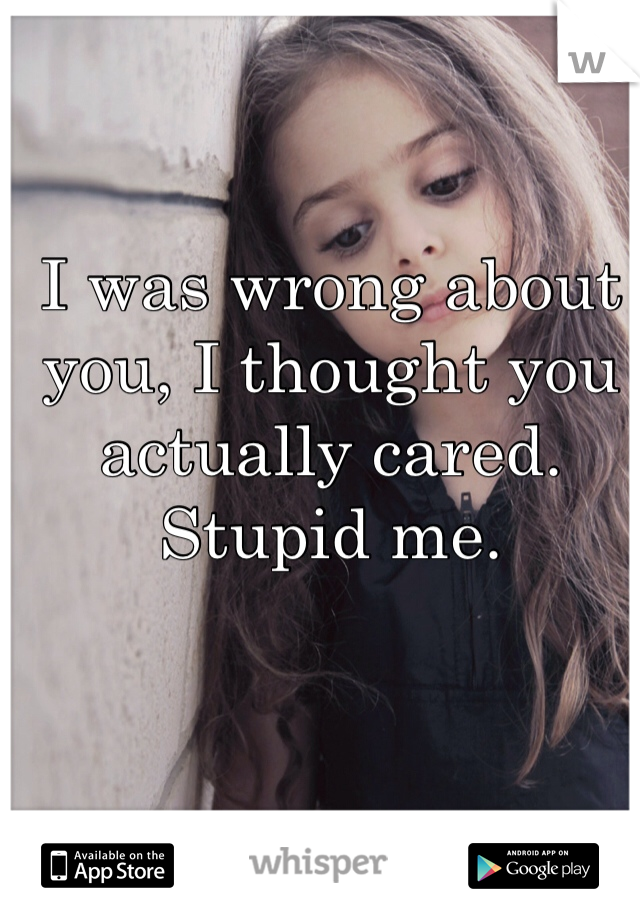 I was wrong about you, I thought you actually cared. Stupid me.
