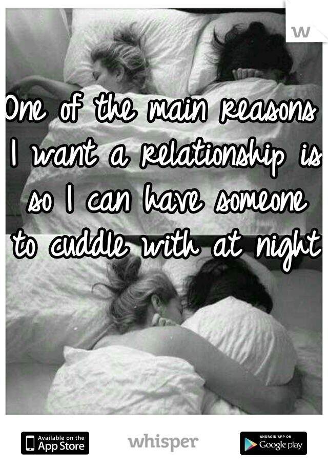 One of the main reasons I want a relationship is so I can have someone to cuddle with at night