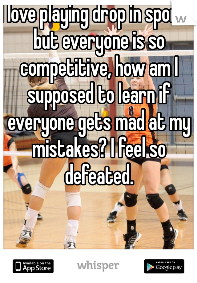 I love playing drop in sports, but everyone is so competitive, how am I supposed to learn if everyone gets mad at my mistakes? I feel so defeated.