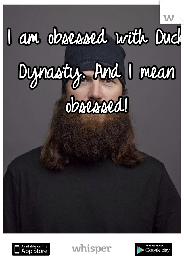 I am obsessed with Duck Dynasty. And I mean obsessed!