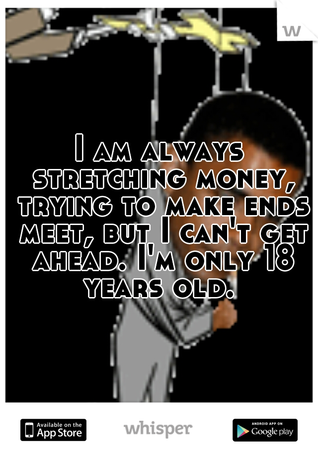 I am always stretching money, trying to make ends meet, but I can't get ahead. I'm only 18 years old.