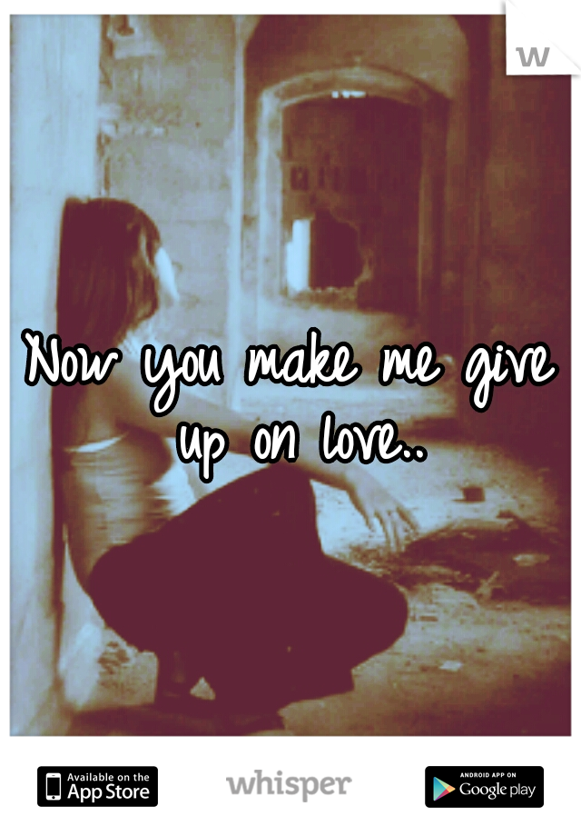 Now you make me give up on love..