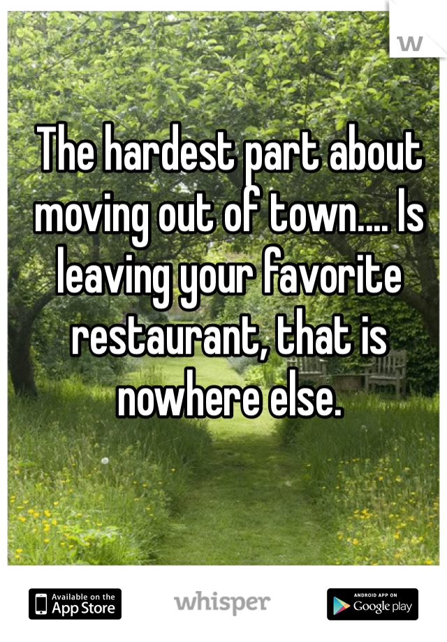 The hardest part about moving out of town.... Is leaving your favorite restaurant, that is nowhere else.