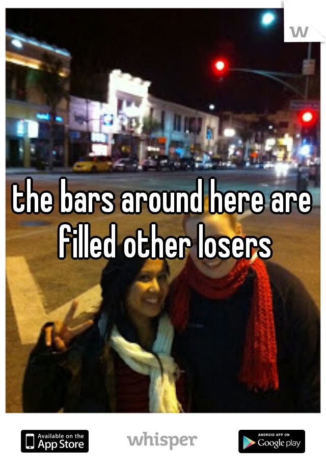 the bars around here are filled other losers