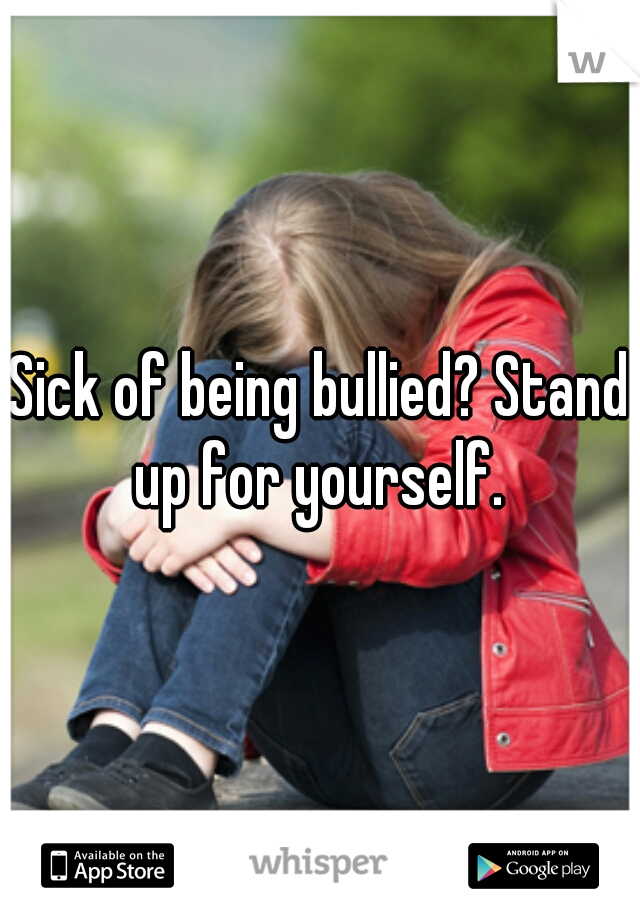 Sick of being bullied? Stand up for yourself.