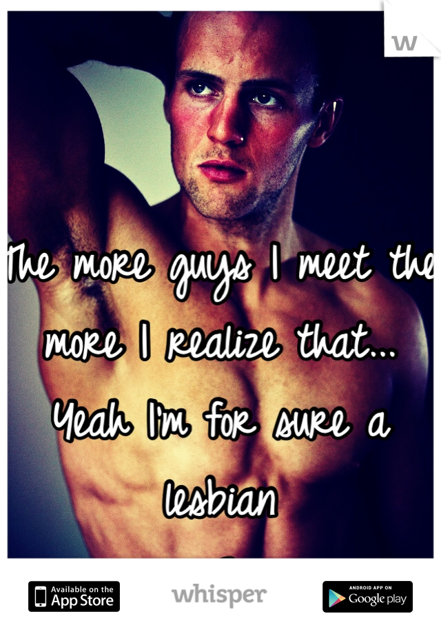 The more guys I meet the more I realize that... Yeah I'm for sure a lesbian  <3