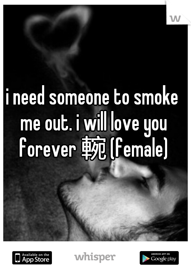 i need someone to smoke me out. i will love you forever  (female)