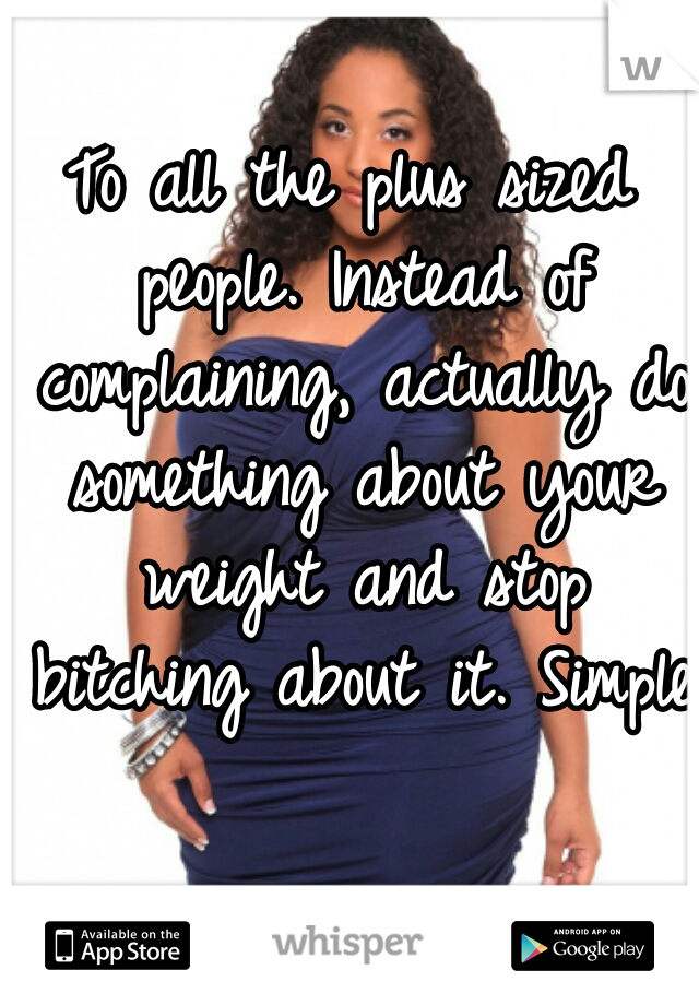 To all the plus sized people. Instead of complaining, actually do something about your weight and stop bitching about it. Simple.