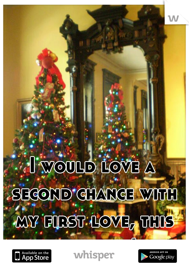 I would love a second chance with my first love, this christmas!
