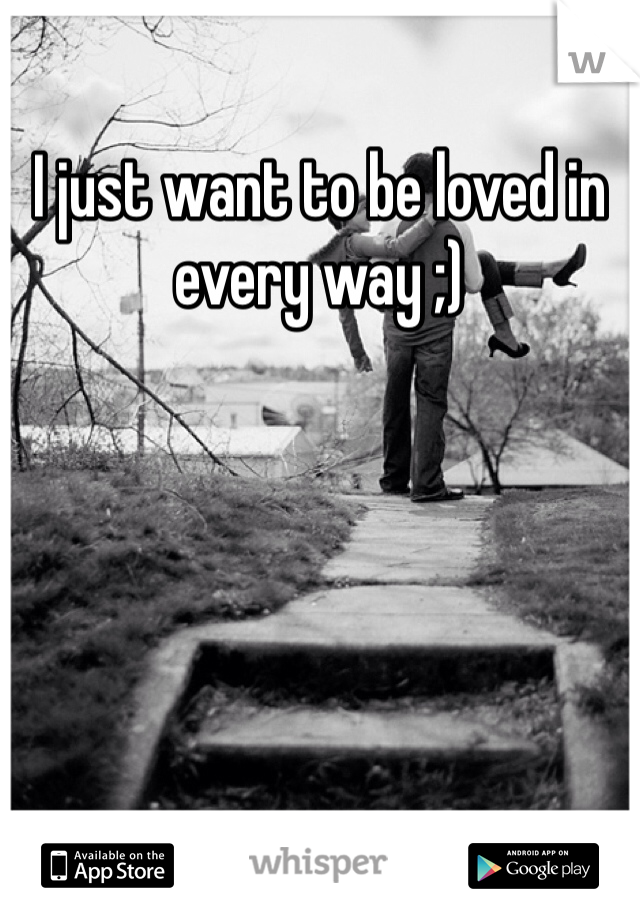 I just want to be loved in every way ;)