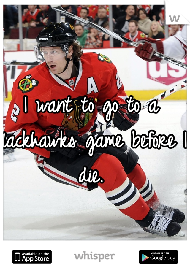 I want to go to a Blackhawks game before I die.