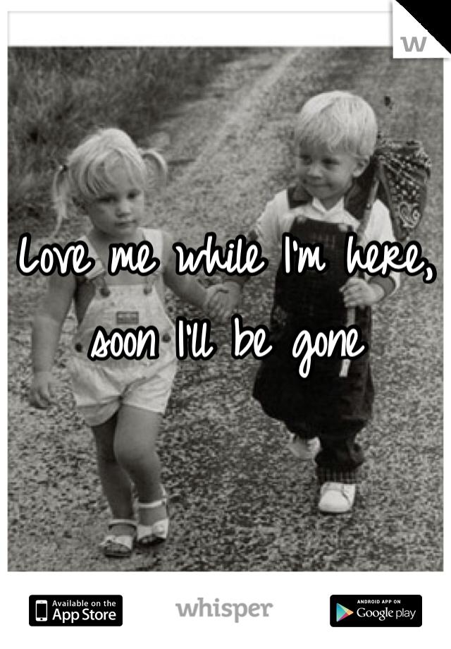 Love me while I'm here, soon I'll be gone