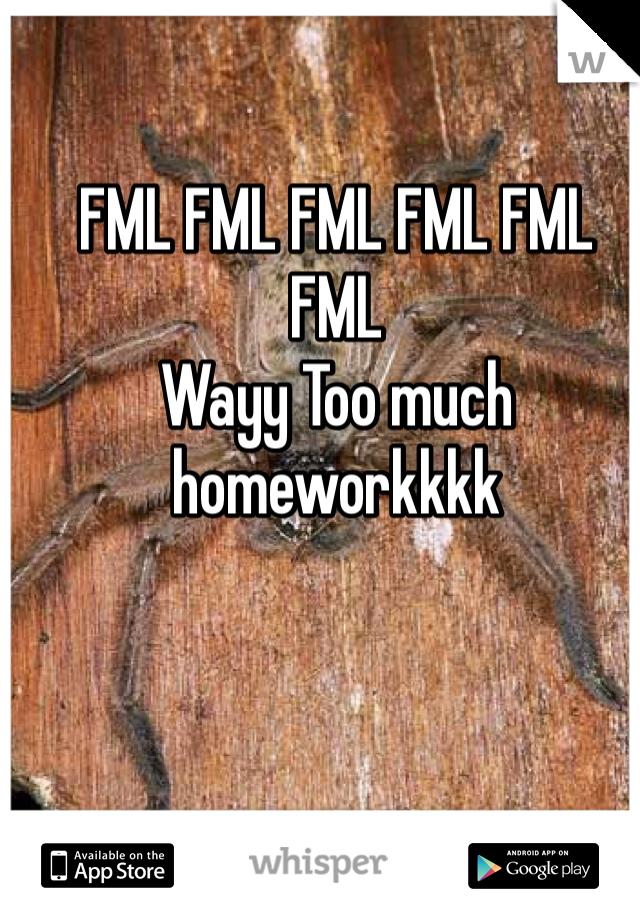 FML FML FML FML FML FML  Wayy Too much homeworkkkk