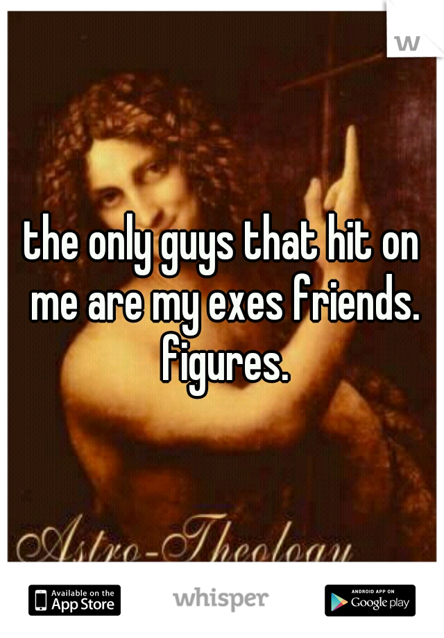 the only guys that hit on me are my exes friends. figures.