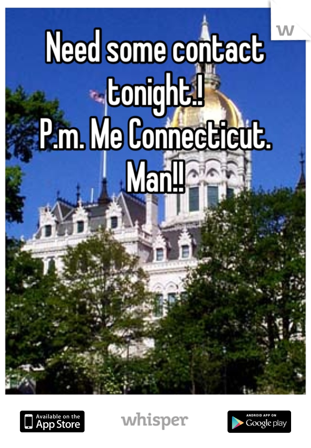 Need some contact tonight.! P.m. Me Connecticut. Man!!