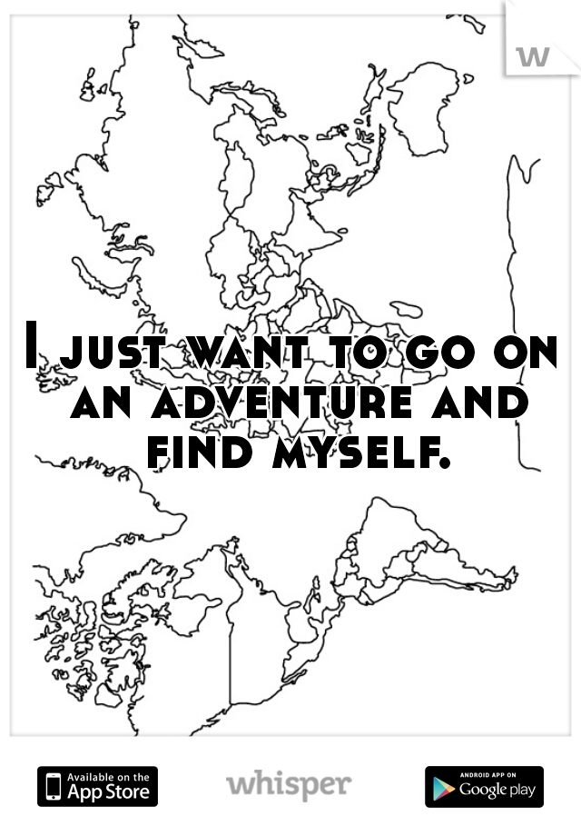 I just want to go on an adventure and find myself.