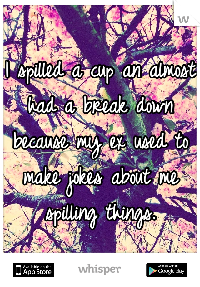 I spilled a cup an almost had a break down because my ex used to make jokes about me spilling things.