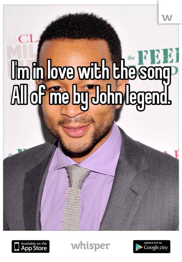 I'm in love with the song All of me by John legend.