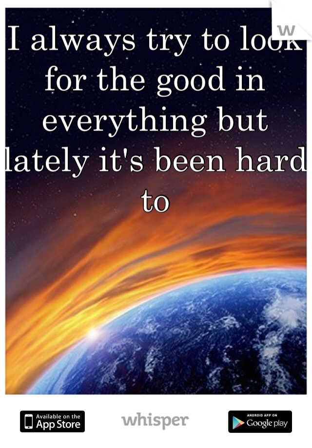 I always try to look for the good in everything but lately it's been hard to