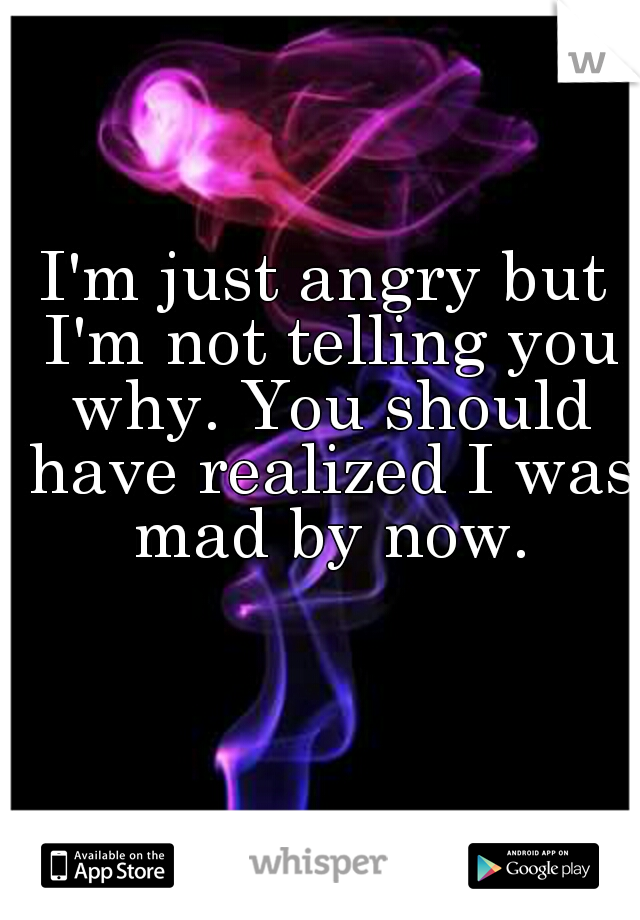 I'm just angry but I'm not telling you why. You should have realized I was mad by now.