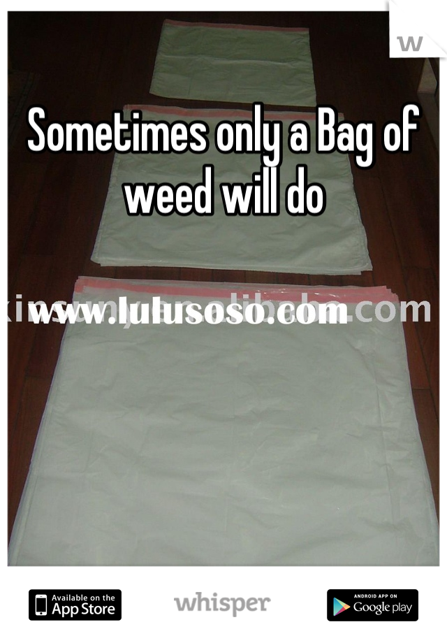 Sometimes only a Bag of weed will do