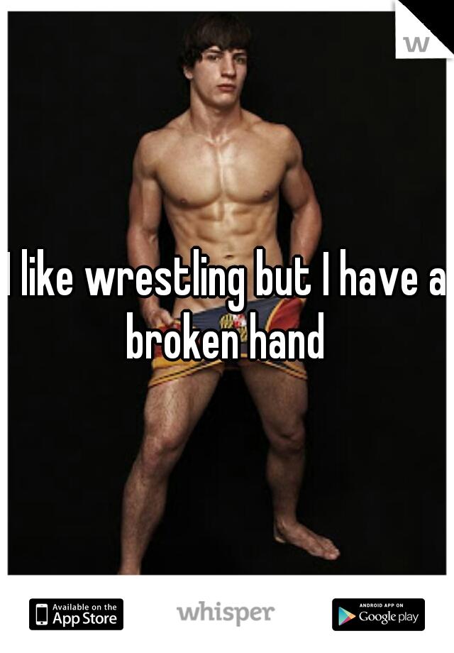 I like wrestling but I have a broken hand