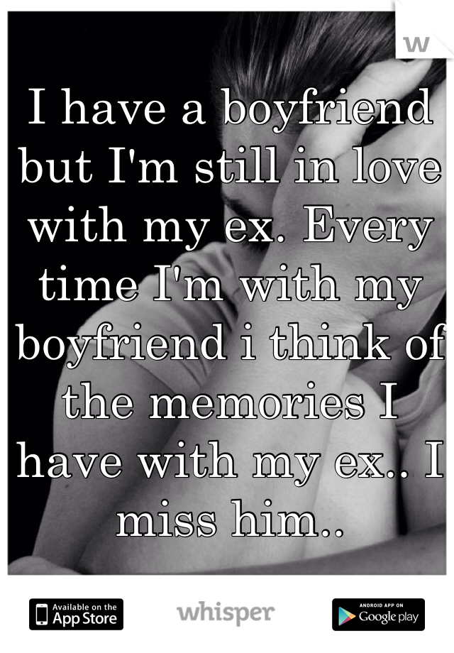 I have a boyfriend but I'm still in love with my ex. Every time I'm with my boyfriend i think of the memories I have with my ex.. I miss him..