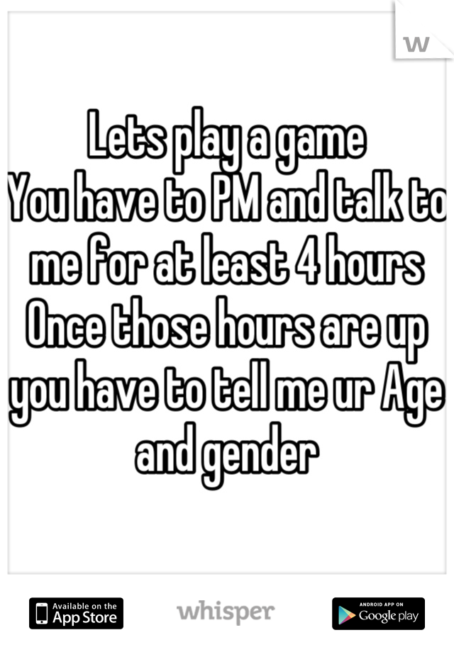 Lets play a game  You have to PM and talk to me for at least 4 hours  Once those hours are up you have to tell me ur Age and gender