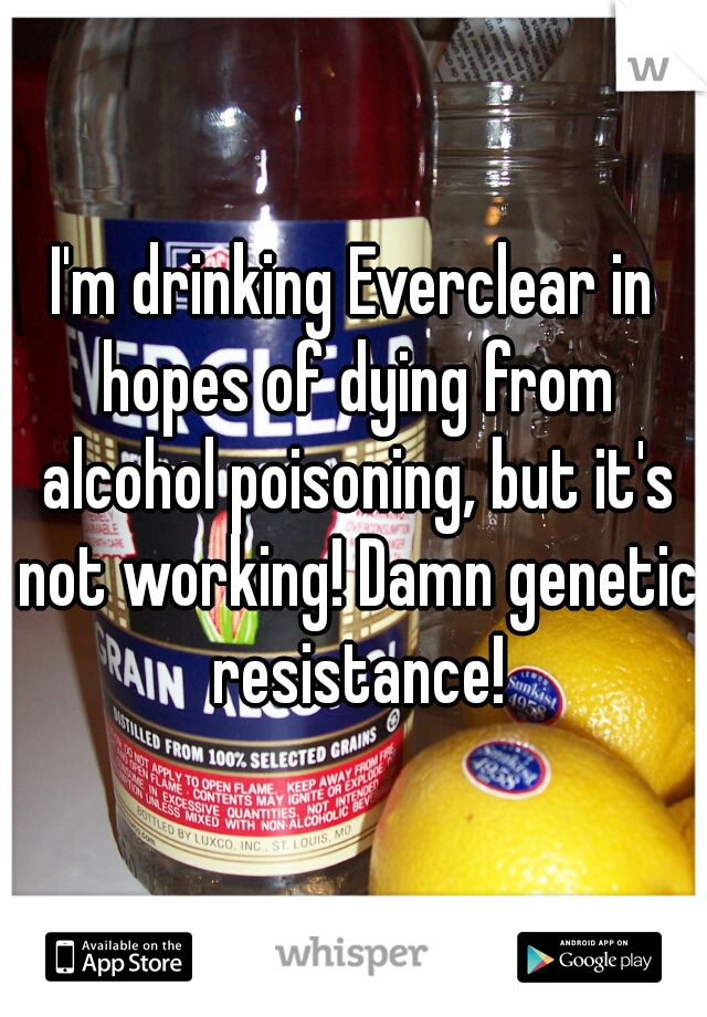 I'm drinking Everclear in hopes of dying from alcohol poisoning, but it's not working! Damn genetic resistance!