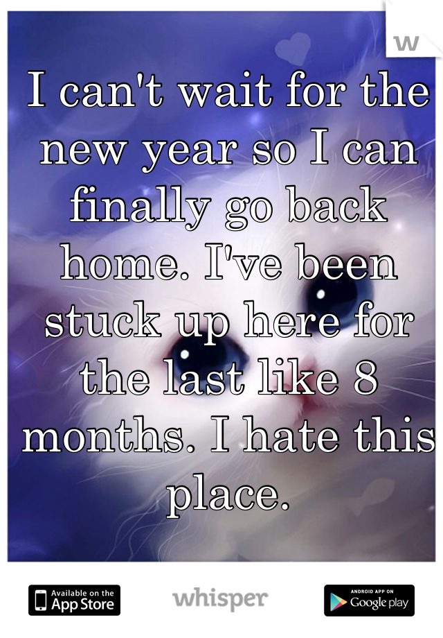 I can't wait for the new year so I can finally go back home. I've been stuck up here for the last like 8 months. I hate this place.
