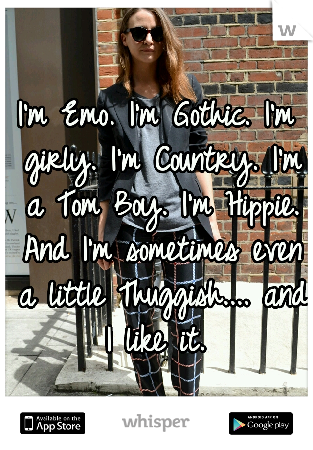 I'm Emo. I'm Gothic. I'm girly. I'm Country. I'm a Tom Boy. I'm Hippie. And I'm sometimes even a little Thuggish.... and I like it.