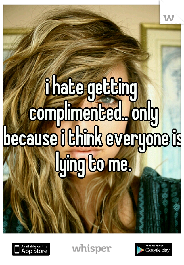 i hate getting complimented.. only because i think everyone is lying to me.