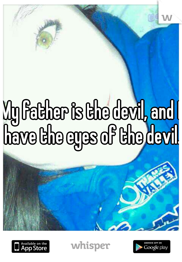 My father is the devil, and I have the eyes of the devil..