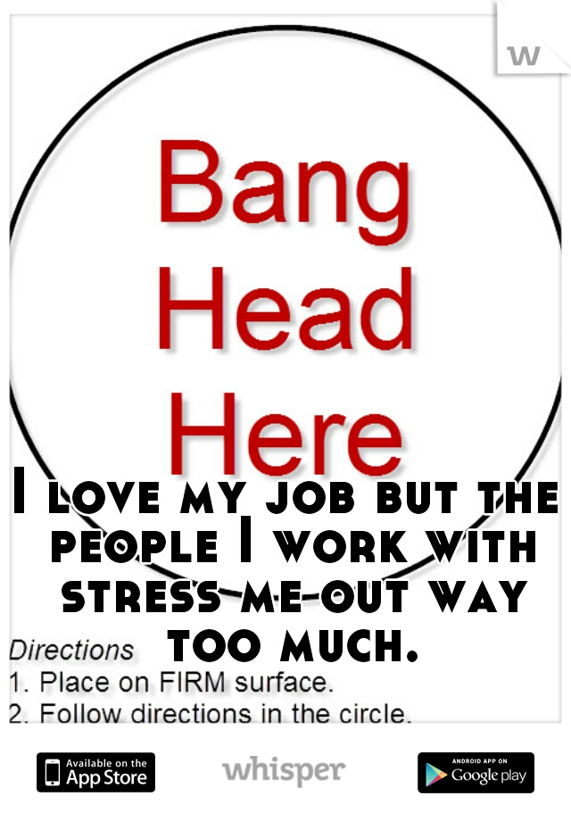 I love my job but the people I work with stress me out way too much.
