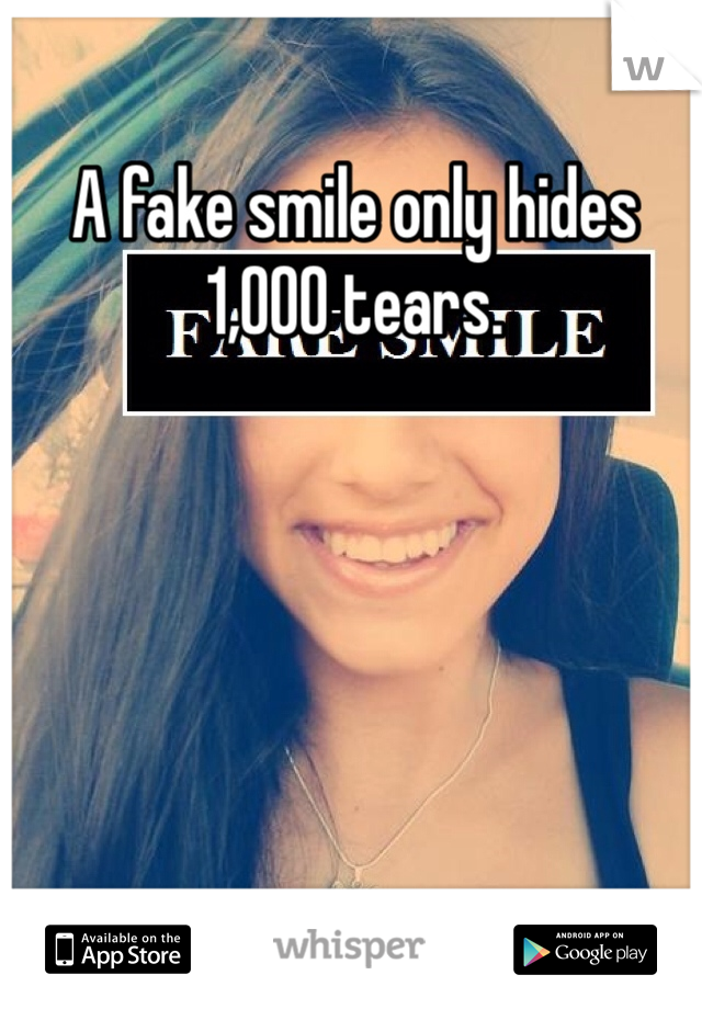 A fake smile only hides 1,000 tears.