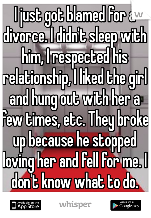 I just got blamed for a divorce. I didn't sleep with him, I respected his relationship, I liked the girl and hung out with her a few times, etc. They broke up because he stopped loving her and fell for me. I don't know what to do.
