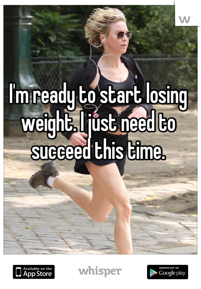 I'm ready to start losing weight. I just need to succeed this time.